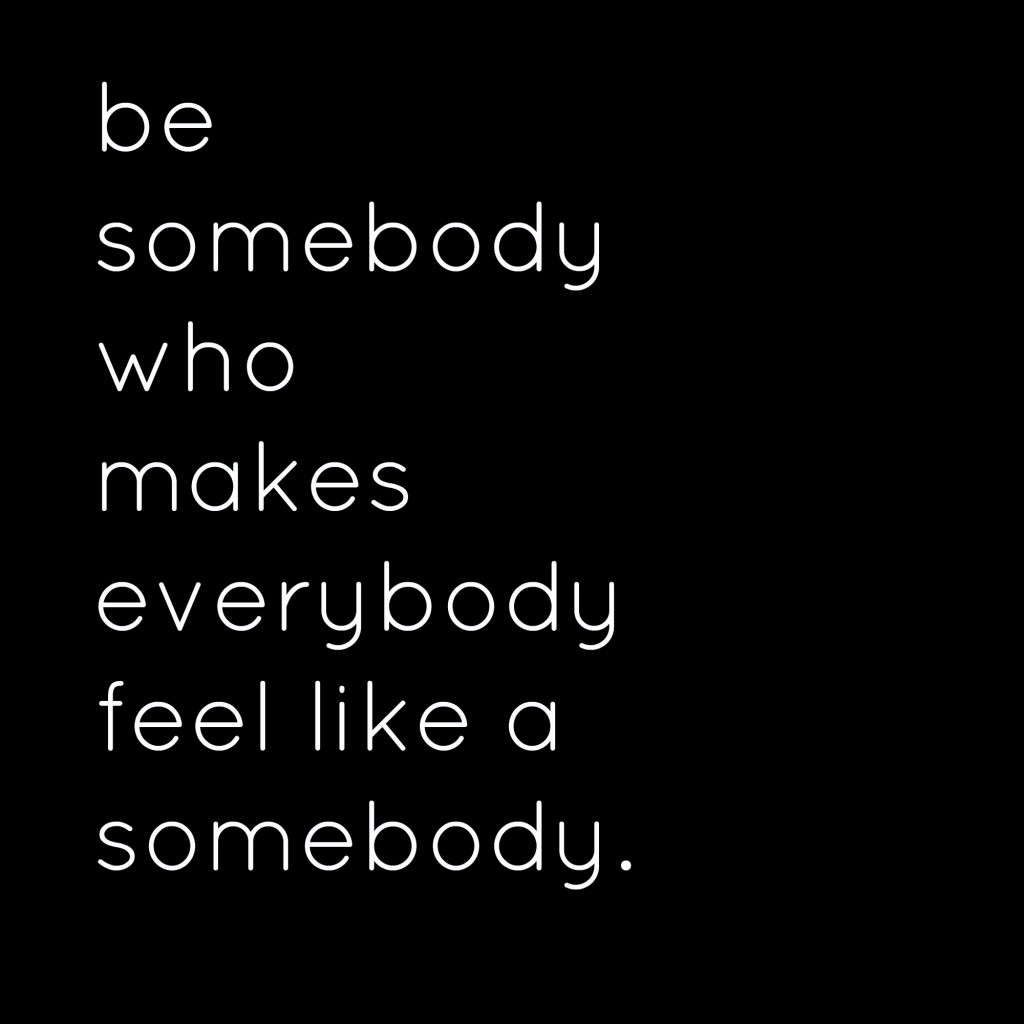 be somebody who makes everybody feel like a somebody_1